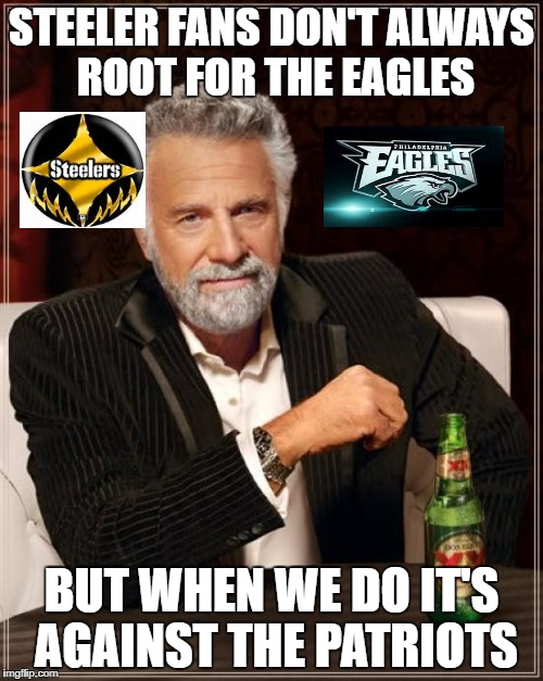 The Most Interesting Man In The World Meme | STEELER FANS DON'T ALWAYS ROOT FOR THE EAGLES BUT WHEN WE DO IT'S AGAINST THE PATRIOTS | image tagged in memes,the most interesting man in the world | made w/ Imgflip meme maker