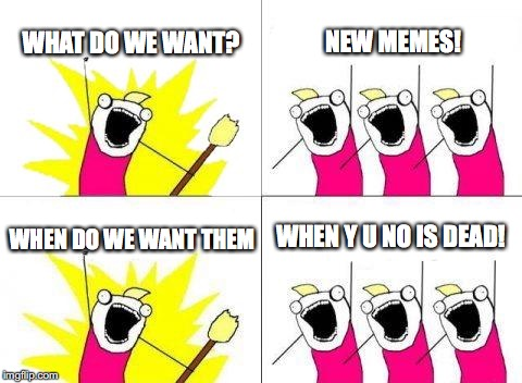 What Do We Want Meme | WHAT DO WE WANT? NEW MEMES! WHEN DO WE WANT THEM WHEN Y U NO IS DEAD! | image tagged in memes,what do we want | made w/ Imgflip meme maker