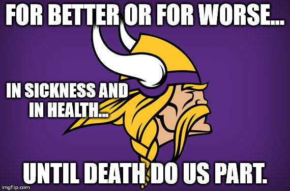FOR BETTER OR FOR WORSE... UNTIL DEATH DO US PART. IN SICKNESS AND IN HEALTH... | image tagged in minnesota vikings | made w/ Imgflip meme maker