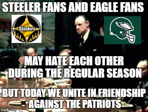 Godfather meeting  | STEELER FANS AND EAGLE FANS BUT TODAY WE UNITE IN FRIENDSHIP AGAINST THE PATRIOTS MAY HATE EACH OTHER DURING THE REGULAR SEASON | image tagged in godfather meeting | made w/ Imgflip meme maker