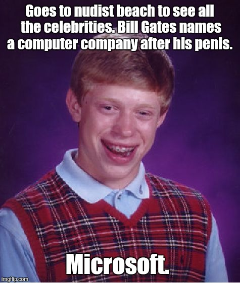 Bad Luck Brian Meme | Goes to nudist beach to see all the celebrities. Bill Gates names a computer company after his p**is. Microsoft. | image tagged in memes,bad luck brian | made w/ Imgflip meme maker
