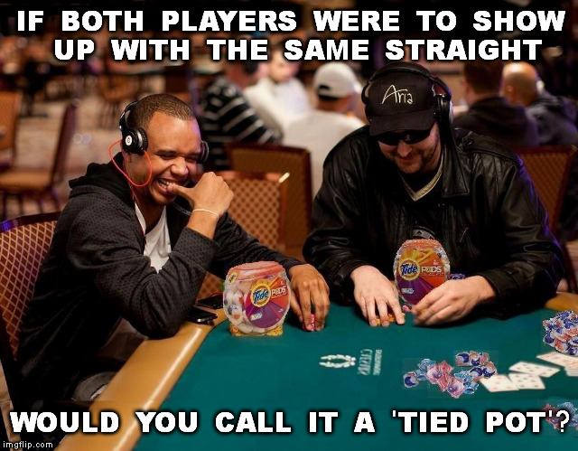 Clean Game | IF BOTH PLAYERS WERE TO SHOW UP WITH THE SAME STRAIGHT WOULD YOU CALL IT A 'TIED POT'? | image tagged in memes,poker,tide pods,tide pod,tide pod challenge,wsop | made w/ Imgflip meme maker