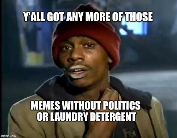 Let's get the tides turning | Y'ALL GOT ANY MORE OF THOSE MEMES WITHOUT POLITICS OR LAUNDRY DETERGENT | image tagged in memes,y'all got any more of that | made w/ Imgflip meme maker