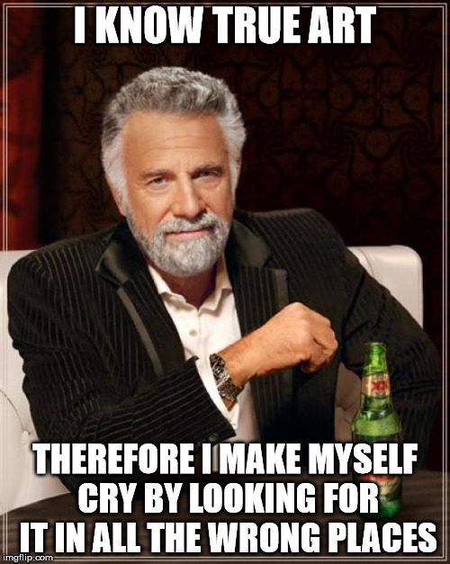 The Most Interesting Man In The World Meme | I KNOW TRUE ART THEREFORE I MAKE MYSELF CRY BY LOOKING FOR IT IN ALL THE WRONG PLACES | image tagged in memes,the most interesting man in the world | made w/ Imgflip meme maker