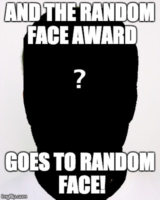 AND THE RANDOM FACE AWARD GOES TO RANDOM FACE! | image tagged in face meme | made w/ Imgflip meme maker