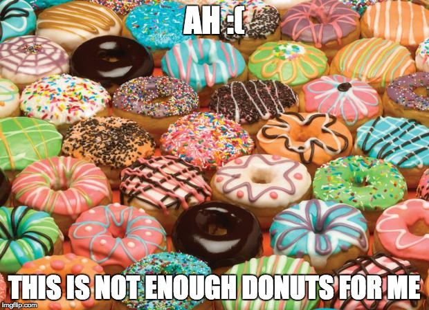 donuts | AH :( THIS IS NOT ENOUGH DONUTS FOR ME | image tagged in donuts | made w/ Imgflip meme maker