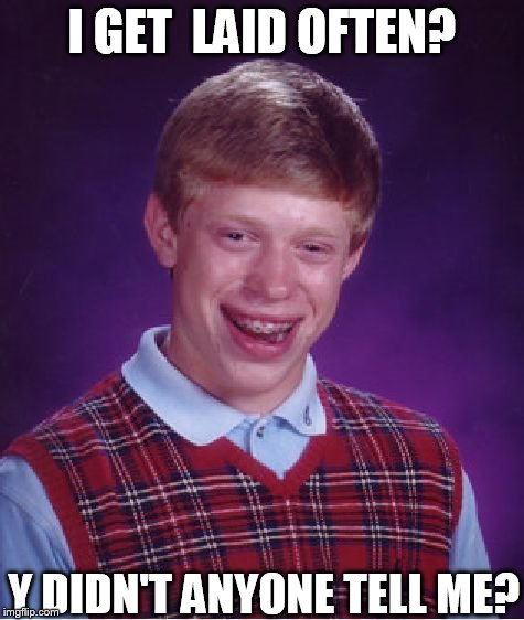 Bad Luck Brian Meme | I GET  LAID OFTEN? Y DIDN'T ANYONE TELL ME? | image tagged in memes,bad luck brian | made w/ Imgflip meme maker