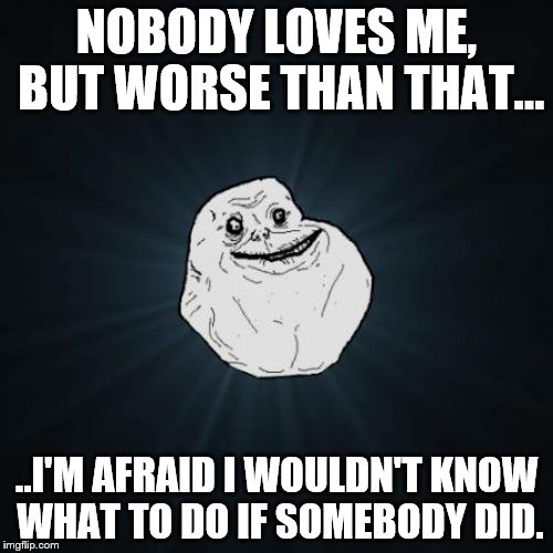 Forever Alone | NOBODY LOVES ME, BUT WORSE THAN THAT... ..I'M AFRAID I WOULDN'T KNOW WHAT TO DO IF SOMEBODY DID. | image tagged in memes,forever alone,maybe better off this way | made w/ Imgflip meme maker