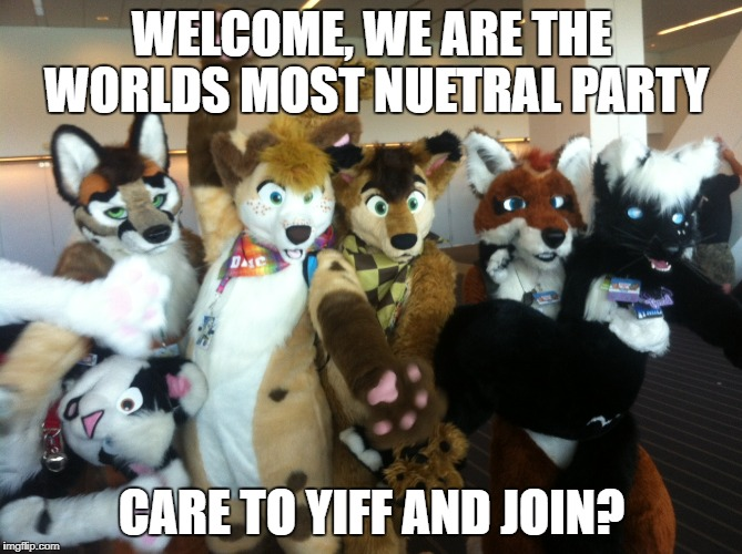 think about it, when have they done anything violent  | WELCOME, WE ARE THE WORLDS MOST NUETRAL PARTY CARE TO YIFF AND JOIN? | image tagged in furries,politics,political meme | made w/ Imgflip meme maker
