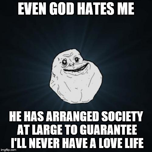 Forever Alone | EVEN GOD HATES ME HE HAS ARRANGED SOCIETY AT LARGE TO GUARANTEE I'LL NEVER HAVE A LOVE LIFE | image tagged in memes,forever alone,rigged | made w/ Imgflip meme maker