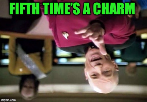 Picard Wtf Meme | FIFTH TIME'S A CHARM | image tagged in memes,picard wtf | made w/ Imgflip meme maker