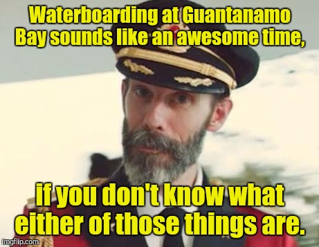 Captain Obvious | Waterboarding at Guantanamo Bay sounds like an awesome time, if you don't know what either of those things are. | image tagged in captain obvious | made w/ Imgflip meme maker