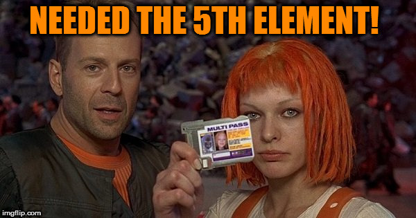 NEEDED THE 5TH ELEMENT! | made w/ Imgflip meme maker