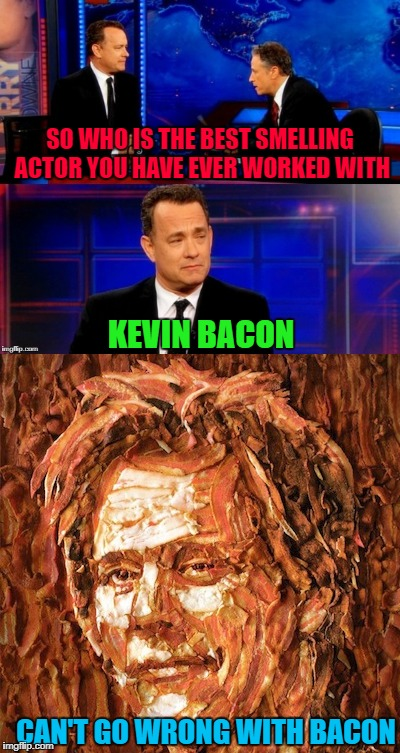 Can't go wrong with bacon! | SO WHO IS THE BEST SMELLING ACTOR YOU HAVE EVER WORKED WITH KEVIN BACON CAN'T GO WRONG WITH BACON | image tagged in tom hanks interview,memes,kevin bacon,funny,bacon,jon stewart | made w/ Imgflip meme maker
