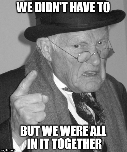 Back in my day | WE DIDN'T HAVE TO BUT WE WERE ALL IN IT TOGETHER | image tagged in back in my day | made w/ Imgflip meme maker