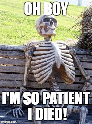 Waiting Skeleton Meme | OH BOY I'M SO PATIENT I DIED! | image tagged in memes,waiting skeleton | made w/ Imgflip meme maker