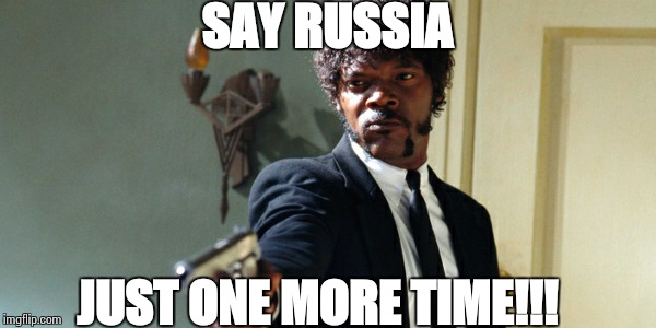 samuel jackson | SAY RUSSIA JUST ONE MORE TIME!!! | image tagged in samuel jackson | made w/ Imgflip meme maker