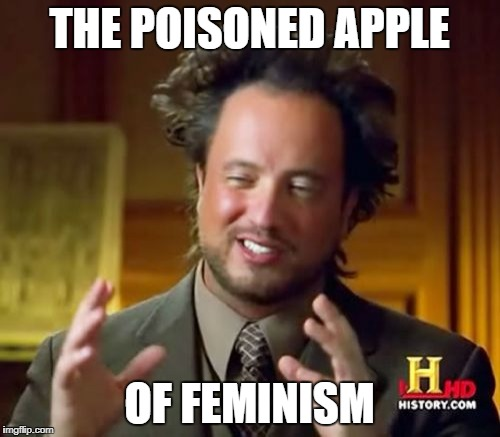 Ancient Aliens Meme | THE POISONED APPLE OF FEMINISM | image tagged in memes,ancient aliens | made w/ Imgflip meme maker
