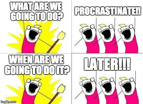 What Do We Want | WHAT ARE WE GOING TO DO? PROCRASTINATE!! WHEN ARE WE GOING TO DO IT? LATER!!! | image tagged in memes,what do we want | made w/ Imgflip meme maker