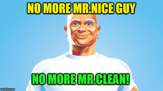 NO MORE MR.NICE GUY NO MORE MR.CLEAN! | made w/ Imgflip meme maker