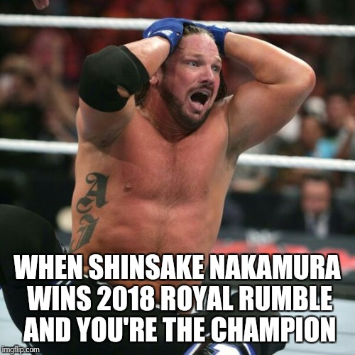 AJ Styles realizes  | WHEN SHINSAKE NAKAMURA WINS 2018 ROYAL RUMBLE AND YOU'RE THE CHAMPION | image tagged in aj styles realizes | made w/ Imgflip meme maker