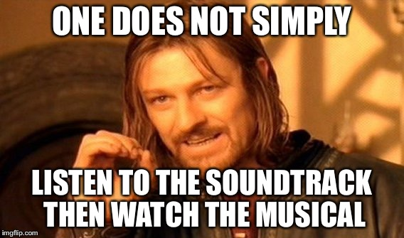 One Does Not Simply Meme | ONE DOES NOT SIMPLY LISTEN TO THE SOUNDTRACK THEN WATCH THE MUSICAL | image tagged in memes,one does not simply | made w/ Imgflip meme maker