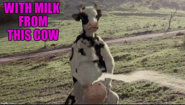 WITH MILK FROM THIS COW | made w/ Imgflip meme maker