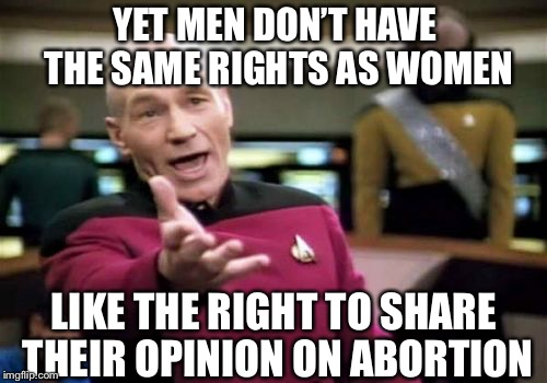 Picard Wtf Meme | YET MEN DON'T HAVE THE SAME RIGHTS AS WOMEN LIKE THE RIGHT TO SHARE THEIR OPINION ON ABORTION | image tagged in memes,picard wtf | made w/ Imgflip meme maker