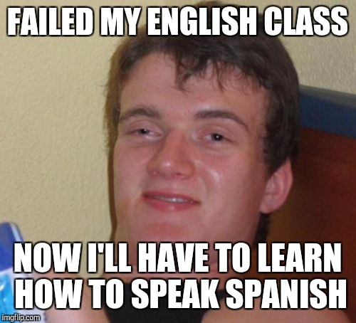 10 Guy Meme | FAILED MY ENGLISH CLASS NOW I'LL HAVE TO LEARN HOW TO SPEAK SPANISH | image tagged in memes,10 guy | made w/ Imgflip meme maker