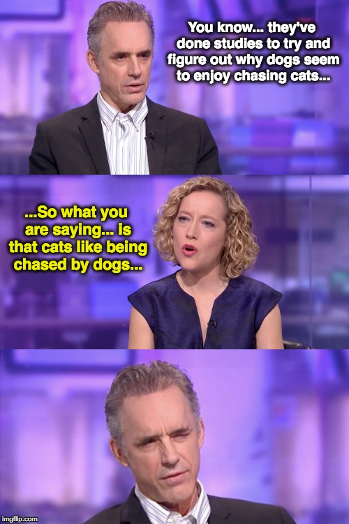 Jordan B Peterson vs Cathy Newman Channel 4 |  You know... they've done studies to try and figure out why dogs seem to enjoy chasing cats... ...So what you are saying... is that cats like being chased by dogs... | image tagged in jordan peterson vs feminist interviewer,jordan peterson,cathy newman,so what you are saying | made w/ Imgflip meme maker
