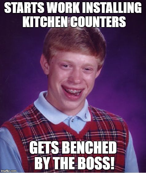 Bad Luck Brian Meme | STARTS WORK INSTALLING KITCHEN COUNTERS GETS BENCHED BY THE BOSS! | image tagged in memes,bad luck brian | made w/ Imgflip meme maker
