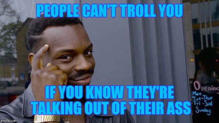 Roll Safe Think About It Meme | PEOPLE CAN'T TROLL YOU IF YOU KNOW THEY'RE TALKING OUT OF THEIR ASS | image tagged in memes,roll safe think about it | made w/ Imgflip meme maker