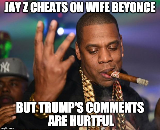 IF he made those comments. | JAY Z CHEATS ON WIFE BEYONCE BUT TRUMP'S COMMENTS ARE HURTFUL | image tagged in jay z,beyonce,donald trump | made w/ Imgflip meme maker