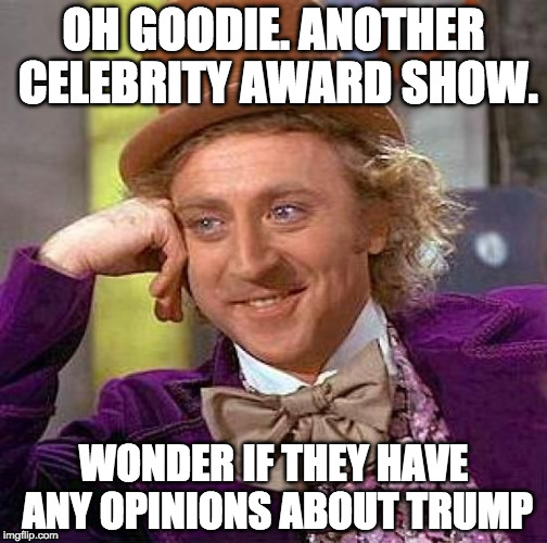 Never watched the Gammy's anyway.  | OH GOODIE. ANOTHER CELEBRITY AWARD SHOW. WONDER IF THEY HAVE ANY OPINIONS ABOUT TRUMP | image tagged in memes,creepy condescending wonka,trump,grammys | made w/ Imgflip meme maker