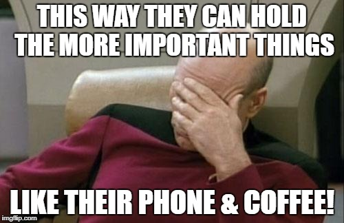 Captain Picard Facepalm Meme | THIS WAY THEY CAN HOLD THE MORE IMPORTANT THINGS LIKE THEIR PHONE & COFFEE! | image tagged in memes,captain picard facepalm | made w/ Imgflip meme maker