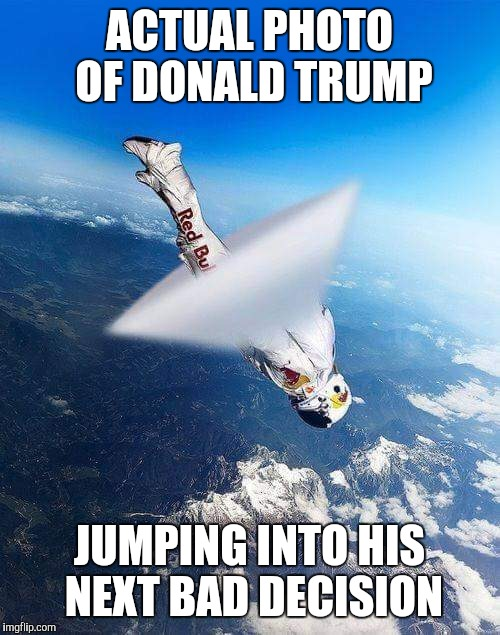 ACTUAL PHOTO OF DONALD TRUMP; JUMPING INTO HIS NEXT BAD DECISION | image tagged in sonic boom | made w/ Imgflip meme maker