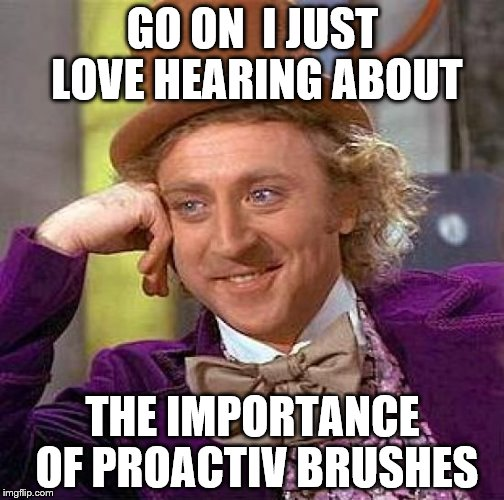 Creepy Condescending Wonka Meme | GO ON  I JUST LOVE HEARING ABOUT THE IMPORTANCE OF PROACTIV BRUSHES | image tagged in memes,creepy condescending wonka | made w/ Imgflip meme maker