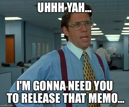 That Would Be Great Meme | UHHH YAH... I'M GONNA NEED YOU TO RELEASE THAT MEMO... | image tagged in memes,that would be great | made w/ Imgflip meme maker