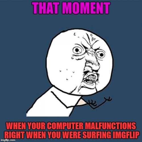 Y U No Meme | THAT MOMENT WHEN YOUR COMPUTER MALFUNCTIONS RIGHT WHEN YOU WERE SURFING IMGFLIP | image tagged in memes,y u no | made w/ Imgflip meme maker
