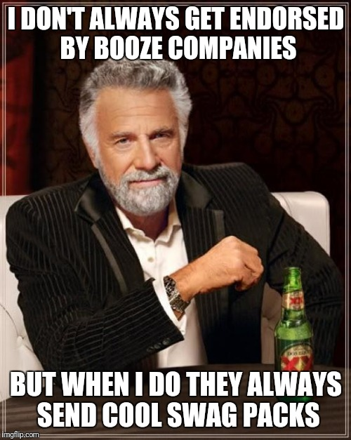 The Most Interesting Man In The World Meme | I DON'T ALWAYS GET ENDORSED BY BOOZE COMPANIES BUT WHEN I DO THEY ALWAYS SEND COOL SWAG PACKS | image tagged in memes,the most interesting man in the world | made w/ Imgflip meme maker