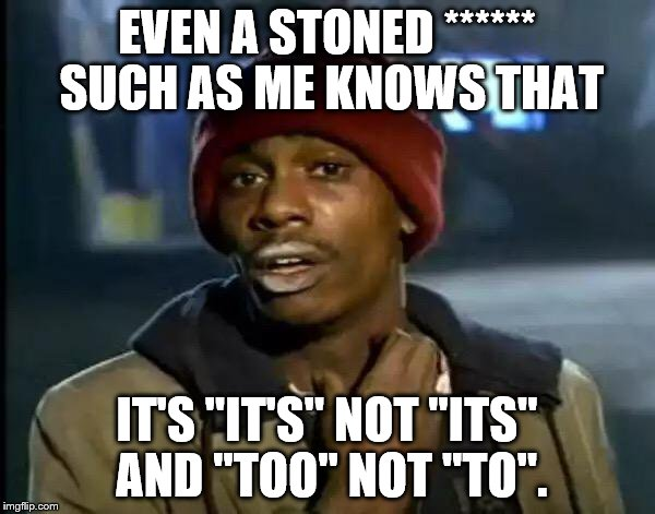 "Y'all Got Any More Of That Meme | EVEN A STONED ****** SUCH AS ME KNOWS THAT IT'S ""IT'S"" NOT ""ITS"" AND ""TOO"" NOT ""TO"". 