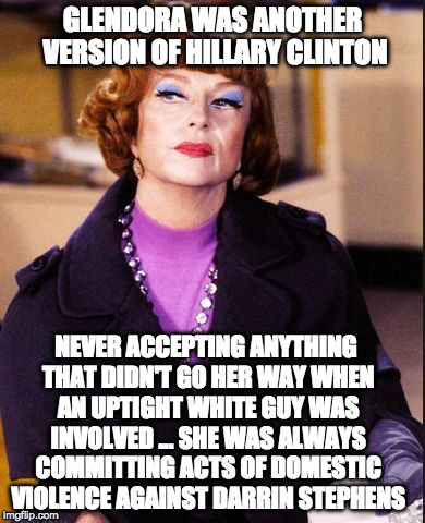 GLENDORA WAS ANOTHER VERSION OF HILLARY CLINTON NEVER ACCEPTING ANYTHING THAT DIDN'T GO HER WAY WHEN AN UPTIGHT WHITE GUY WAS INVOLVED ... S | image tagged in glendora/bewitched | made w/ Imgflip meme maker