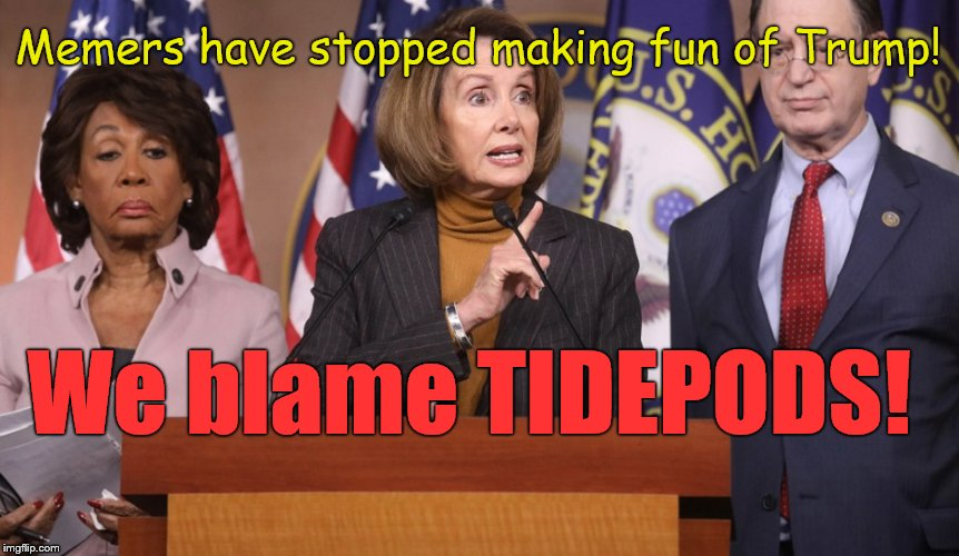pelosi explains | Memers have stopped making fun of Trump! We blame TIDEPODS! | image tagged in pelosi explains | made w/ Imgflip meme maker