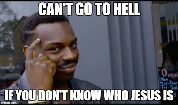 Thinking Black Man | CAN'T GO TO HELL IF YOU DON'T KNOW WHO JESUS IS | image tagged in thinking black man | made w/ Imgflip meme maker