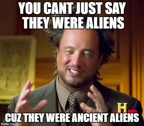 Ancient Aliens Meme | YOU CANT JUST SAY THEY WERE ALIENS CUZ THEY WERE ANCIENT ALIENS | image tagged in memes,ancient aliens | made w/ Imgflip meme maker