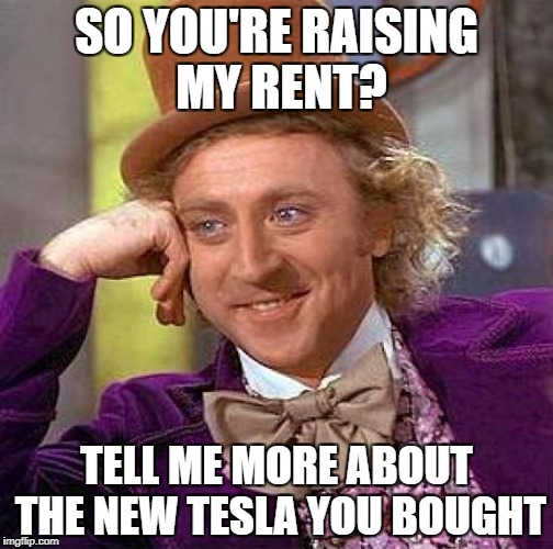 Creepy Condescending Wonka Meme | SO YOU'RE RAISING MY RENT? TELL ME MORE ABOUT THE NEW TESLA YOU BOUGHT | image tagged in memes,creepy condescending wonka | made w/ Imgflip meme maker