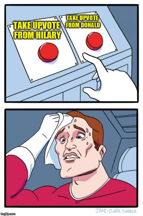 Two Buttons Meme | TAKE UPVOTE FROM HILARY TAKE UPVOTE FROM DONALD | image tagged in memes,two buttons | made w/ Imgflip meme maker