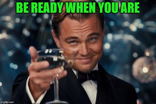 Leonardo Dicaprio Cheers Meme | BE READY WHEN YOU ARE | image tagged in memes,leonardo dicaprio cheers | made w/ Imgflip meme maker