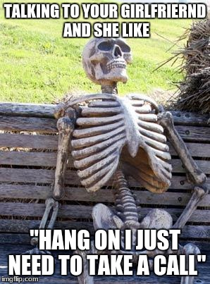 "Waiting Skeleton Meme | TALKING TO YOUR GIRLFRIERND AND SHE LIKE ""HANG ON I JUST NEED TO TAKE A CALL"" 