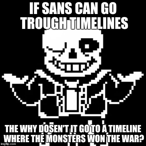 Sans | IF SANS CAN GO TROUGH TIMELINES THE WHY DOSEN'T IT GO TO A TIMELINE WHERE THE MONSTERS WON THE WAR? | image tagged in sans | made w/ Imgflip meme maker